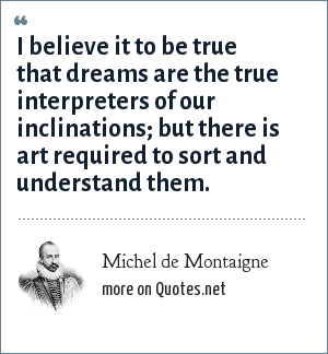Michel de Montaigne: I believe it to be true that dreams are the true interpreters of our inclinations; but there is art required to sort and understand them.