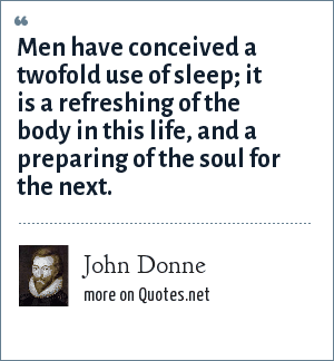 John Donne: Men have conceived a twofold use of sleep; it is a refreshing of the body in this life, and a preparing of the soul for the next.