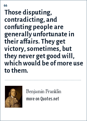 Benjamin Franklin: Those disputing, contradicting, and confuting people are generally unfortunate in their affairs. They get victory, sometimes, but they never get good will, which would be of more use to them.