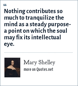 Mary Shelley: Nothing contributes so much to tranquilize the mind as a steady purpose- a point on which the soul may fix its intellectual eye.
