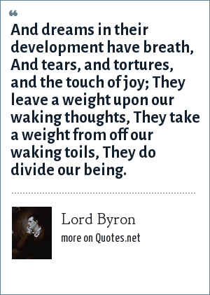Lord Byron: And dreams in their development have breath, <br> And tears, and tortures, and the touch of joy;<br> They leave a weight upon our waking thoughts,<br> They take a weight from off our waking toils,<br> They do divide our being.