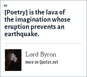 Lord Byron: [Poetry] is the lava of the imagination whose eruption prevents an earthquake.