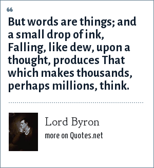 Lord Byron: But words are things; and a small drop of ink,<br> Falling, like dew, upon a thought, produces<br> That which makes thousands, perhaps millions, think.