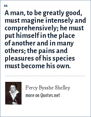 Percy Bysshe Shelley: A man, to be greatly good, must magine intensely and comprehensively; he must put himself in the place of another and in many others; the pains and pleasures of his species must become his own.