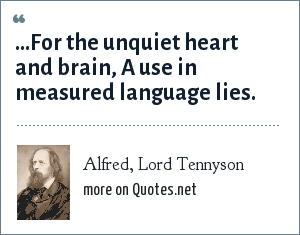 Alfred, Lord Tennyson: ...For the unquiet heart and brain, A use in measured language lies.
