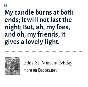 Edna St. Vincent Millay: My candle burns at both ends; It will not last the night; But, ah, my foes, and oh, my friends, It gives a lovely light.