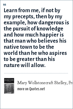 Mary Wollstonecraft Shelley, Frankenstein: Learn from me, if not by my precepts, then by my example, how dangerous is the pursuit of knowledge and how much happier is that man who believes his native town to be the world than he who aspires to be greater than his nature will allow.