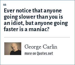 George Carlin: Ever notice that anyone going slower than you is an idiot, but anyone going faster is a maniac?