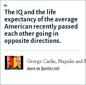 George Carlin, Napalm and Silly Putty: The IQ and the life expectancy of the average American recently passed each other going in opposite directions.