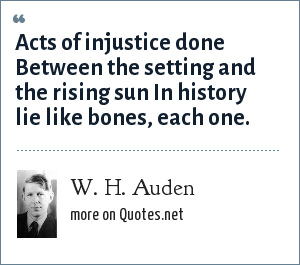 W. H. Auden: Acts of injustice done Between the setting and the rising sun In history lie like bones, each one.