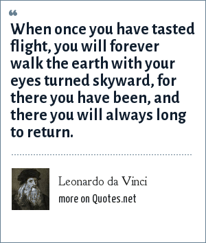 Leonardo da Vinci: When once you have tasted flight, you will forever walk the earth with your eyes turned skyward, for there you have been, and there you will always long to return.