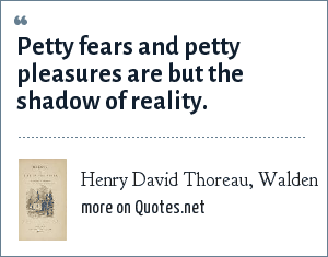 Henry David Thoreau, Walden: Petty fears and petty pleasures are but the shadow of reality.