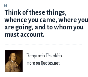 Benjamin Franklin: Think of these things, whence you came, where you are going, and to whom you must account.