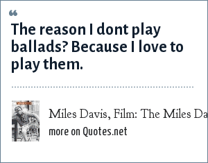 Miles Davis, Film: The Miles Davis Story: The reason I dont play ballads? Because I love to play them.
