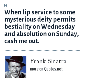 Frank Sinatra: When lip service to some mysterious deity permits bestiality on Wednesday and absolution on Sunday, cash me out.