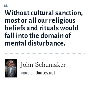 John Schumaker: Without cultural sanction, most or all our religious beliefs and rituals would fall into the domain of mental disturbance.