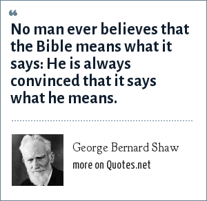 George Bernard Shaw: No man ever believes that the Bible means what it says: He is always convinced that it says what he means.
