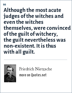 Friedrich Nietzsche: Although the most acute judges of the witches and even the witches themselves, were convinced of the guilt of witchery, the guilt nevertheless was non-existent. It is thus with all guilt.