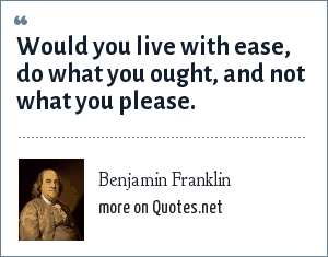 Benjamin Franklin: Would you live with ease, do what you ought, and not what you please.