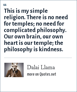 Dalai Llama: This is my simple religion. There is no need for temples; no need for complicated philosophy. Our own brain, our own heart is our temple; the philosophy is kindness.