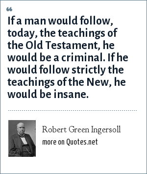 Robert Green Ingersoll: If a man would follow, today, the teachings of the Old Testament, he would be a criminal. If he would follow strictly the teachings of the New, he would be insane.
