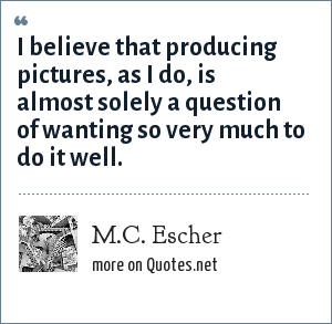 M.C. Escher: I believe that producing pictures, as I do, is almost solely a question of wanting so very much to do it well.