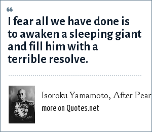 Isoroku Yamamoto, After Pearl Harbor, Japanese Admiral: I fear all we have done is to awaken a sleeping giant and fill him with a terrible resolve.