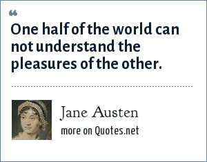 Jane Austen: One half of the world can not understand the pleasures of the other.