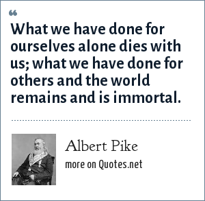 Albert Pike: What we have done for ourselves alone dies with us; what we have done for others and the world remains and is immortal.
