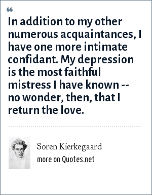 Soren Kierkegaard: In addition to my other numerous acquaintances, I have one more intimate confidant. My depression is the most faithful mistress I have known -- no wonder, then, that I return the love.