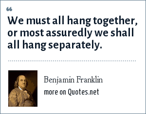 Benjamin Franklin: We must all hang together, or most assuredly we shall all hang separately.