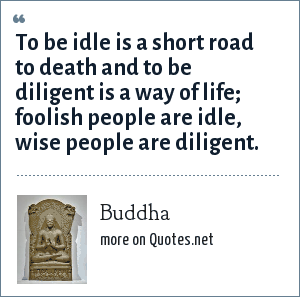 Buddha: To be idle is a short road to death and to be diligent is a way of life; foolish people are idle, wise people are diligent.