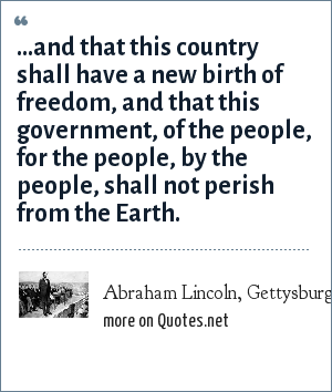 Abraham Lincoln, Gettysburg Address: ...and that this country shall have a new birth of freedom, and that this government, of the people, for the people, by the people, shall not perish from the Earth.