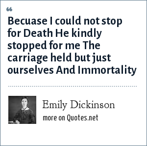 Emily Dickinson: Becuase I could not stop for Death<br> He kindly stopped for me<br> The carriage held but just ourselves<br> And Immortality