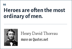 Henry David Thoreau: Heroes are often the most ordinary of men.