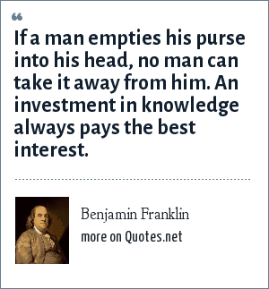 Benjamin Franklin: If a man empties his purse into his head, no man can take it away from him. An investment in knowledge always pays the best interest.