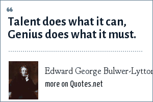 Edward George Bulwer-Lytton: Talent does what it can, Genius does what it must.