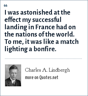 Charles A. Lindbergh: I was astonished at the effect my successful landing in France had on the nations of the world. To me, it was like a match lighting a bonfire.