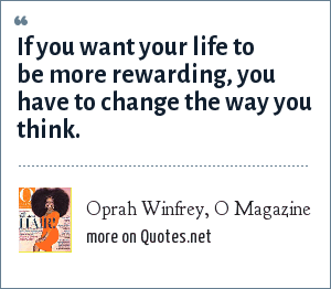 Oprah Winfrey, O Magazine: If you want your life to be more rewarding, you have to change the way you think.