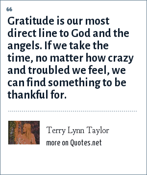 Terry Lynn Taylor: Gratitude is our most direct line to God and the angels. If we take the time, no matter how crazy and troubled we feel, we can find something to be thankful for.