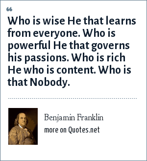 Benjamin Franklin: Who is wise He that learns from everyone. Who is powerful He that governs his passions. Who is rich He who is content. Who is that Nobody.