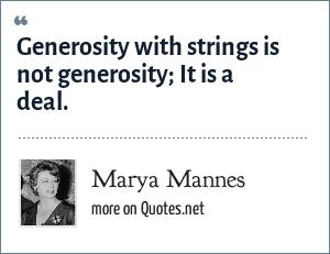 Marya Mannes: Generosity with strings is not generosity; It is a deal.