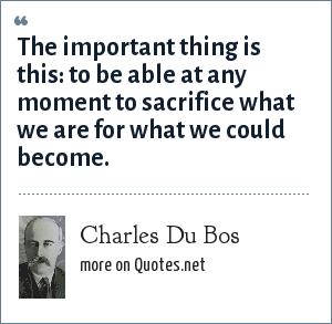 Charles Du Bos: The important thing is this: to be able at any moment to sacrifice what we are for what we could become.