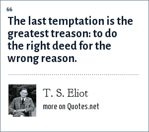T. S. Eliot: The last temptation is the greatest treason: to do the right deed for the wrong reason.