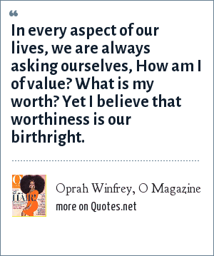 Oprah Winfrey, O Magazine: In every aspect of our lives, we are always asking ourselves, How am I of value? What is my worth? Yet I believe that worthiness is our birthright.