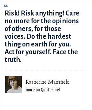 Katherine Mansfield: Risk! Risk anything! Care no more for the opinions of others, for those voices. Do the hardest thing on earth for you. Act for yourself. Face the truth.