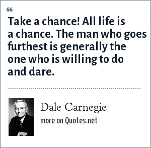 Dale Carnegie: Take a chance! All life is a chance. The man who goes furthest is generally the one who is willing to do and dare.