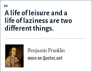 Benjamin Franklin: A life of leisure and a life of laziness are two different things.