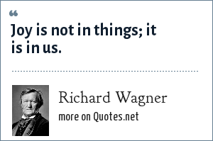 Richard Wagner: Joy is not in things; it is in us.