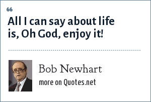 Bob Newhart: All I can say about life is, Oh God, enjoy it!